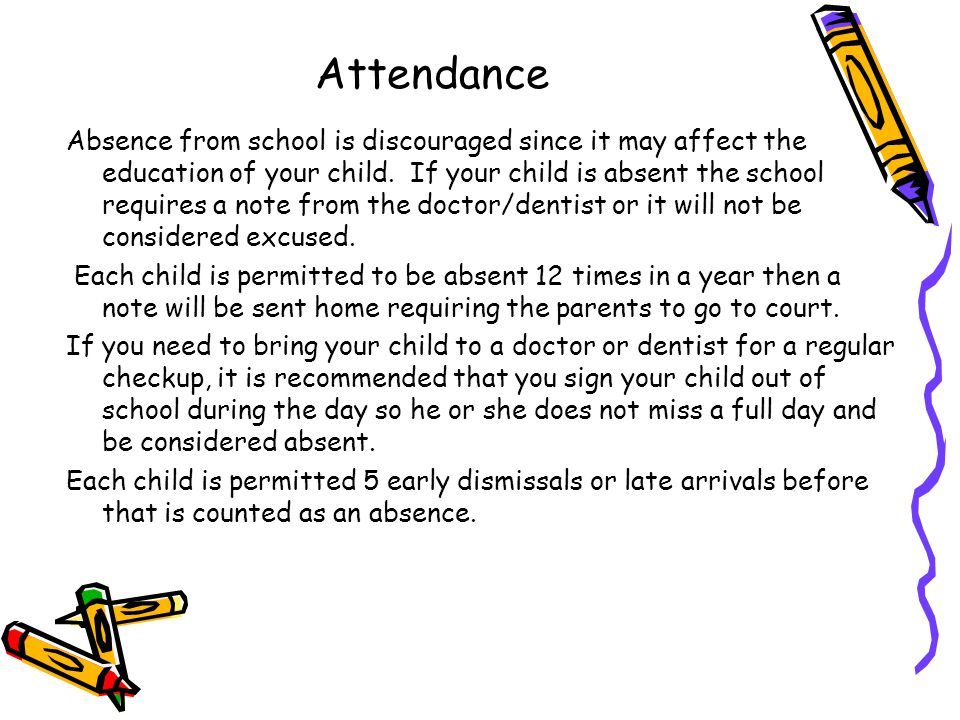 Attendance Absence from school is discouraged since it may affect the education of your child.