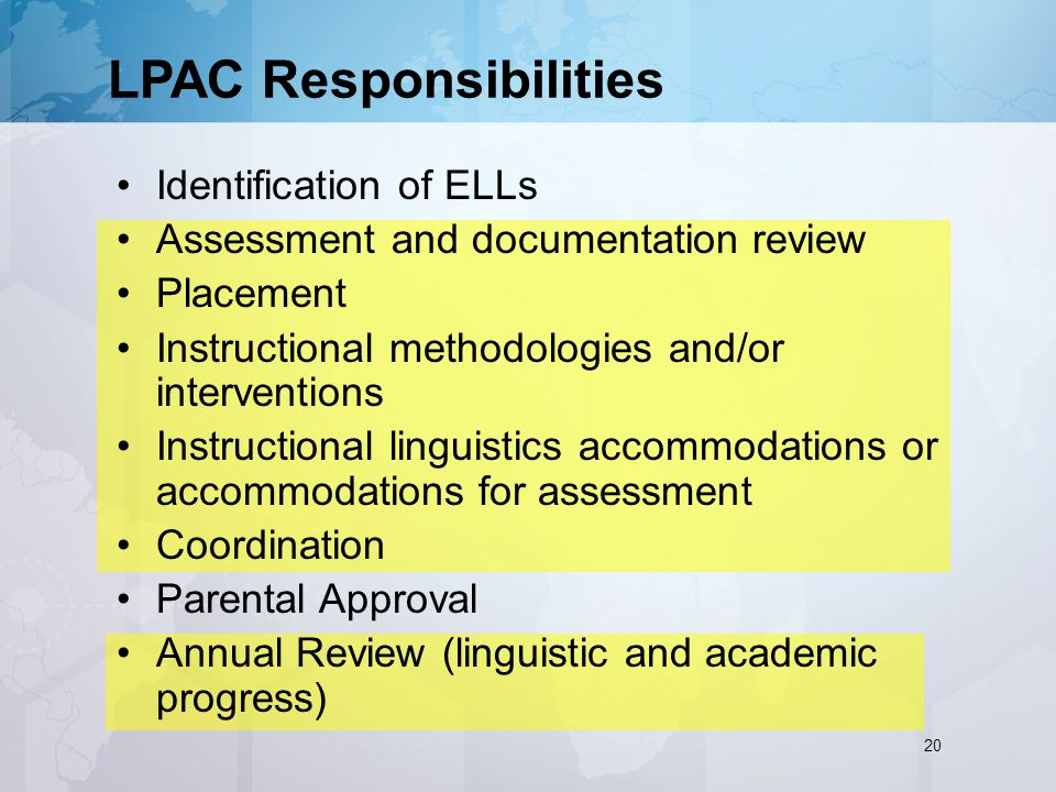LPAC Responsibilities Identification of ELLs Assessment and documentation review Placement Instructional methodologies and/or interventions Instructional linguistics accommodations or accommodations for assessment Coordination Parental Approval Annual Review (linguistic and academic progress) 20