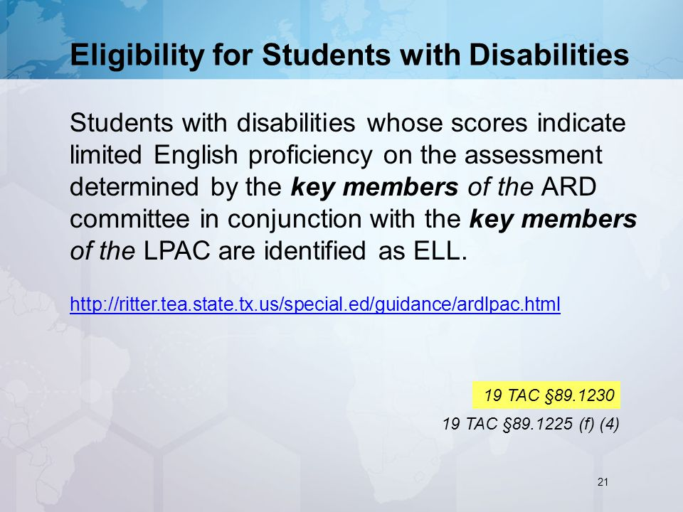 Eligibility for Students with Disabilities Students with disabilities whose scores indicate limited English proficiency on the assessment determined by the key members of the ARD committee in conjunction with the key members of the LPAC are identified as ELL.