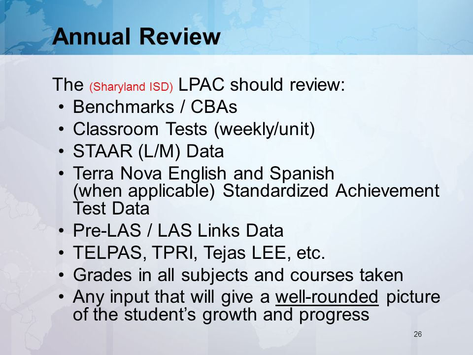 The (Sharyland ISD) LPAC should review: Benchmarks / CBAs Classroom Tests (weekly/unit) STAAR (L/M) Data Terra Nova English and Spanish (when applicable) Standardized Achievement Test Data Pre-LAS / LAS Links Data TELPAS, TPRI, Tejas LEE, etc.