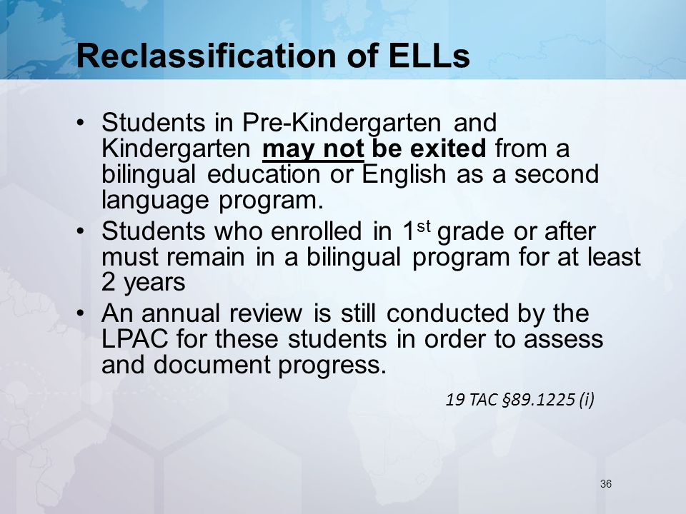 Reclassification of ELLs Students in Pre-Kindergarten and Kindergarten may not be exited from a bilingual education or English as a second language program.
