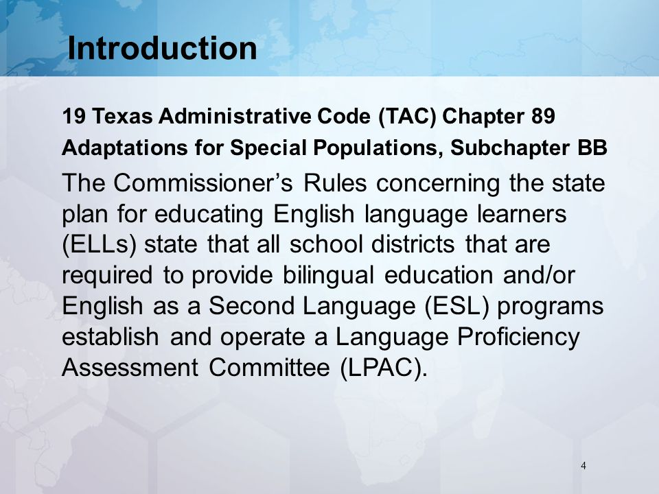Introduction 19 Texas Administrative Code (TAC) Chapter 89 Adaptations for Special Populations, Subchapter BB The Commissioner's Rules concerning the state plan for educating English language learners (ELLs) state that all school districts that are required to provide bilingual education and/or English as a Second Language (ESL) programs establish and operate a Language Proficiency Assessment Committee (LPAC).