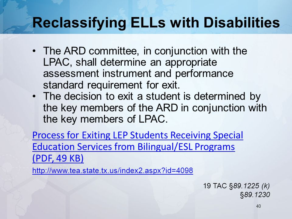 Reclassifying ELLs with Disabilities The ARD committee, in conjunction with the LPAC, shall determine an appropriate assessment instrument and performance standard requirement for exit.