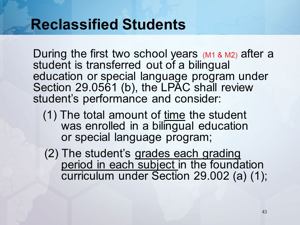 Reclassified Students During the first two school years (M1 & M2) after a student is transferred out of a bilingual education or special language program under Section (b), the LPAC shall review student's performance and consider: (1) The total amount of time the student was enrolled in a bilingual education or special language program; (2) The student's grades each grading period in each subject in the foundation curriculum under Section (a) (1); 43