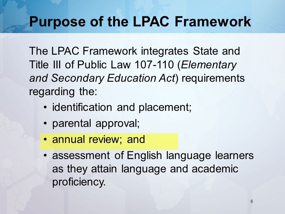 Purpose of the LPAC Framework The LPAC Framework integrates State and Title III of Public Law (Elementary and Secondary Education Act) requirements regarding the: identification and placement; parental approval; annual review; and assessment of English language learners as they attain language and academic proficiency.