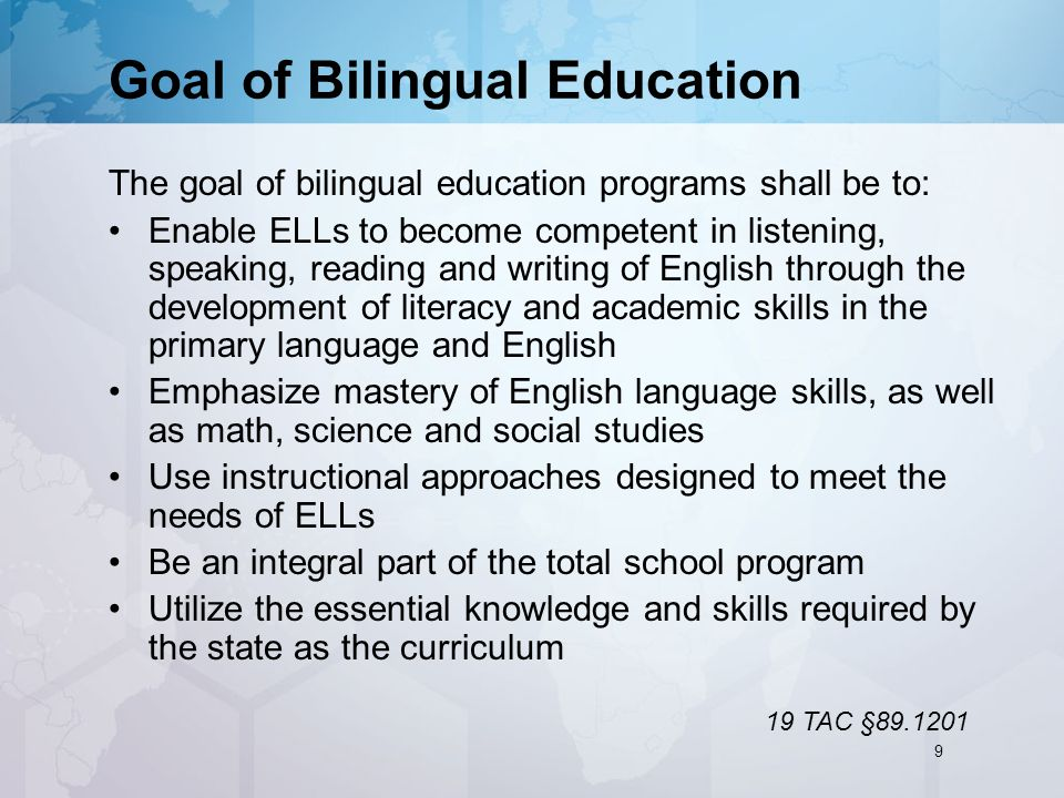 Goal of Bilingual Education The goal of bilingual education programs shall be to: Enable ELLs to become competent in listening, speaking, reading and writing of English through the development of literacy and academic skills in the primary language and English Emphasize mastery of English language skills, as well as math, science and social studies Use instructional approaches designed to meet the needs of ELLs Be an integral part of the total school program Utilize the essential knowledge and skills required by the state as the curriculum 19 TAC §