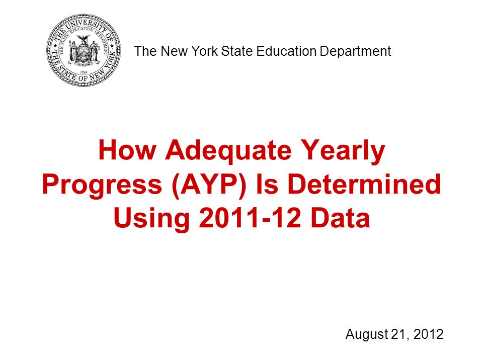 How Adequate Yearly Progress (AYP) Is Determined Using Data The New York State Education Department August 21, 2012