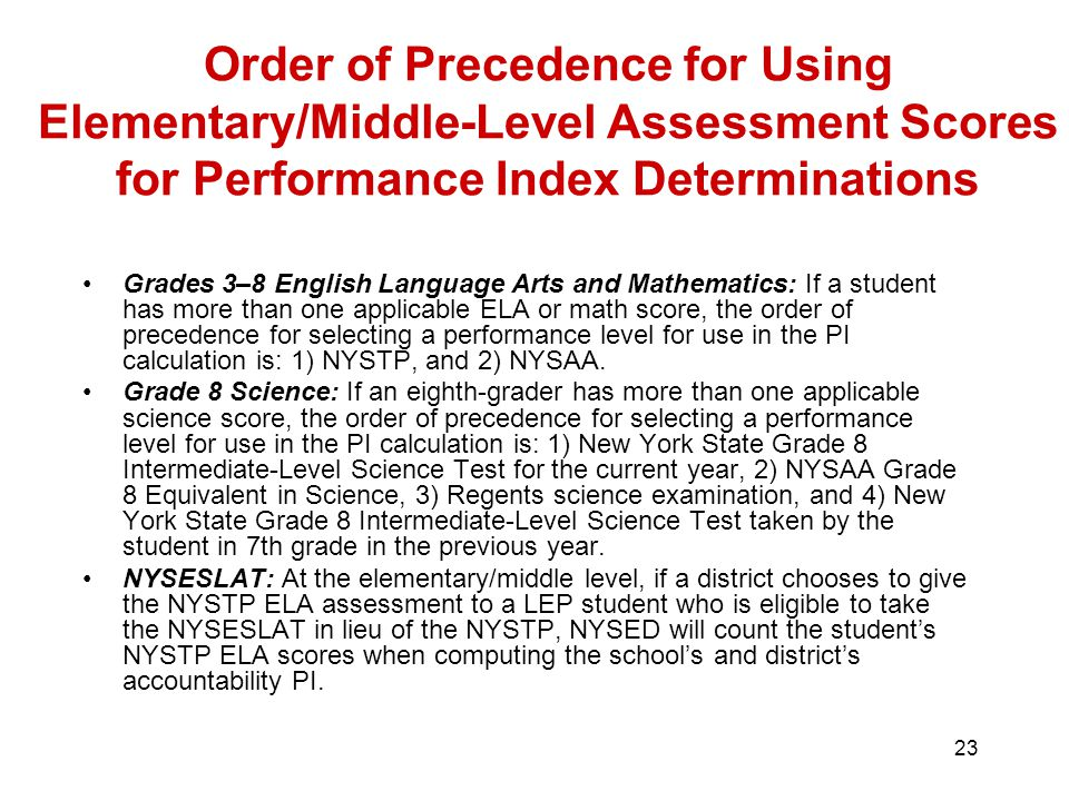 23 Order of Precedence for Using Elementary/Middle-Level Assessment Scores for Performance Index Determinations Grades 3–8 English Language Arts and Mathematics: If a student has more than one applicable ELA or math score, the order of precedence for selecting a performance level for use in the PI calculation is: 1) NYSTP, and 2) NYSAA.