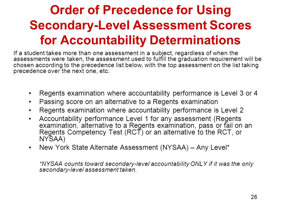 26 Order of Precedence for Using Secondary-Level Assessment Scores for Accountability Determinations Regents examination where accountability performance is Level 3 or 4 Passing score on an alternative to a Regents examination Regents examination where accountability performance is Level 2 Accountability performance Level 1 for any assessment (Regents examination, alternative to a Regents examination, pass or fail on an Regents Competency Test (RCT) or an alternative to the RCT, or NYSAA) New York State Alternate Assessment (NYSAA) – Any Level* *NYSAA counts toward secondary-level accountability ONLY if it was the only secondary-level assessment taken.