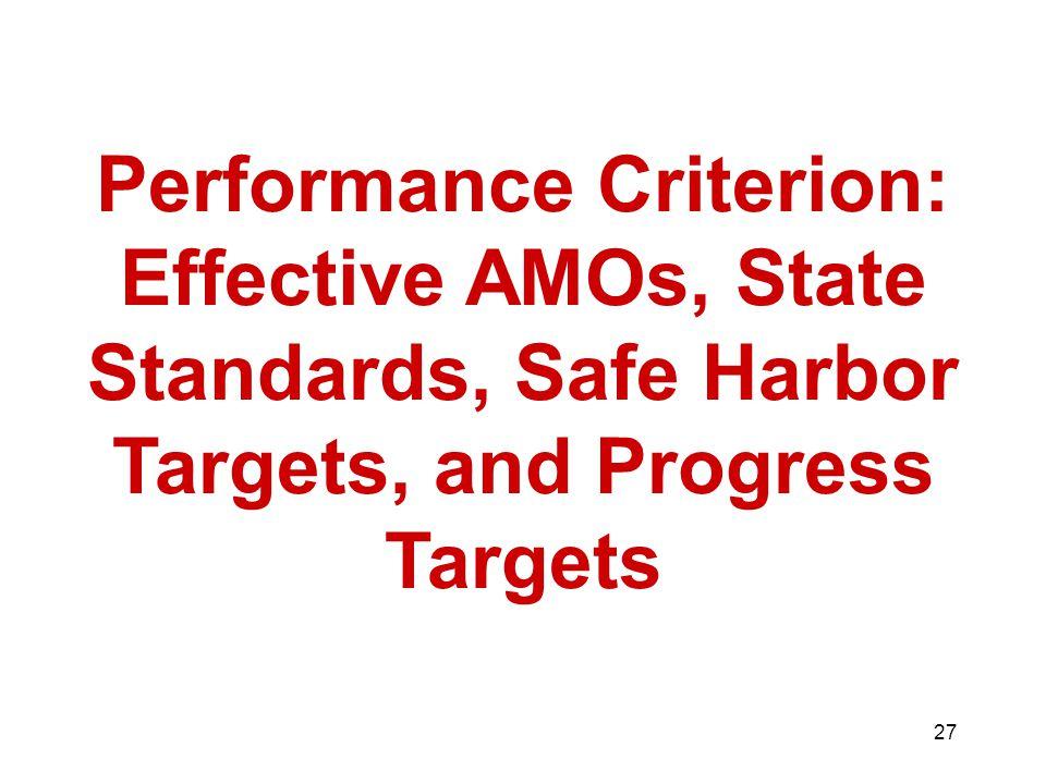 27 Performance Criterion: Effective AMOs, State Standards, Safe Harbor Targets, and Progress Targets