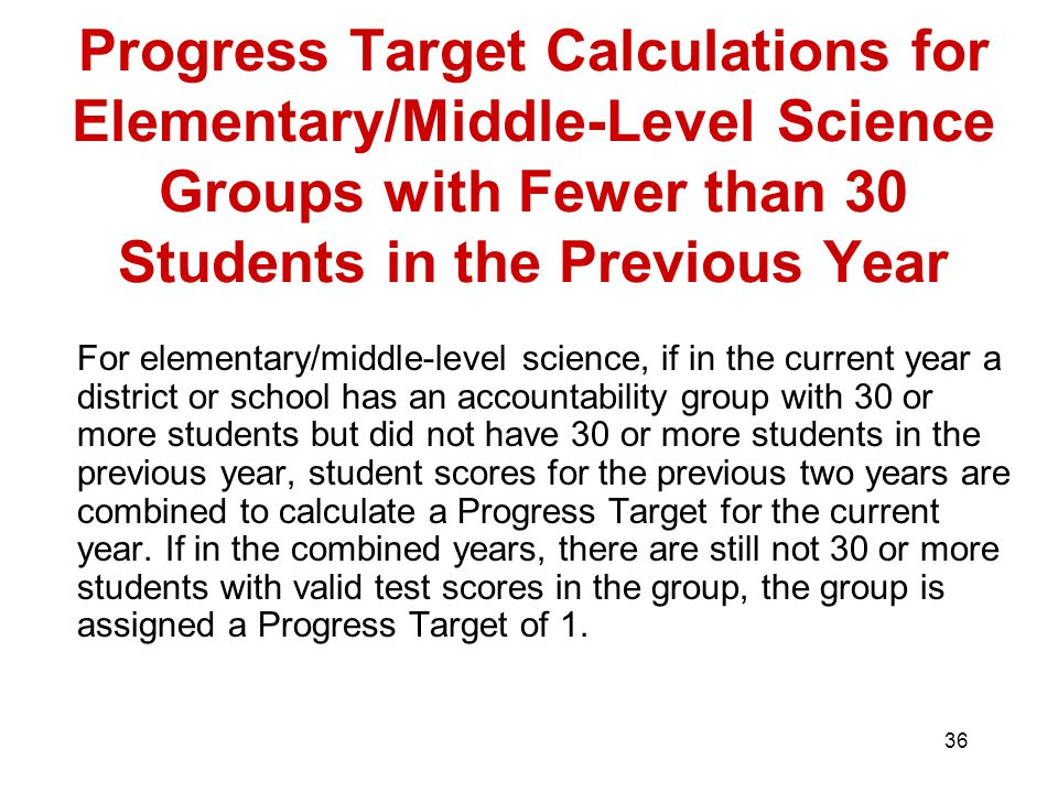 36 Progress Target Calculations for Elementary/Middle-Level Science Groups with Fewer than 30 Students in the Previous Year For elementary/middle-level science, if in the current year a district or school has an accountability group with 30 or more students but did not have 30 or more students in the previous year, student scores for the previous two years are combined to calculate a Progress Target for the current year.
