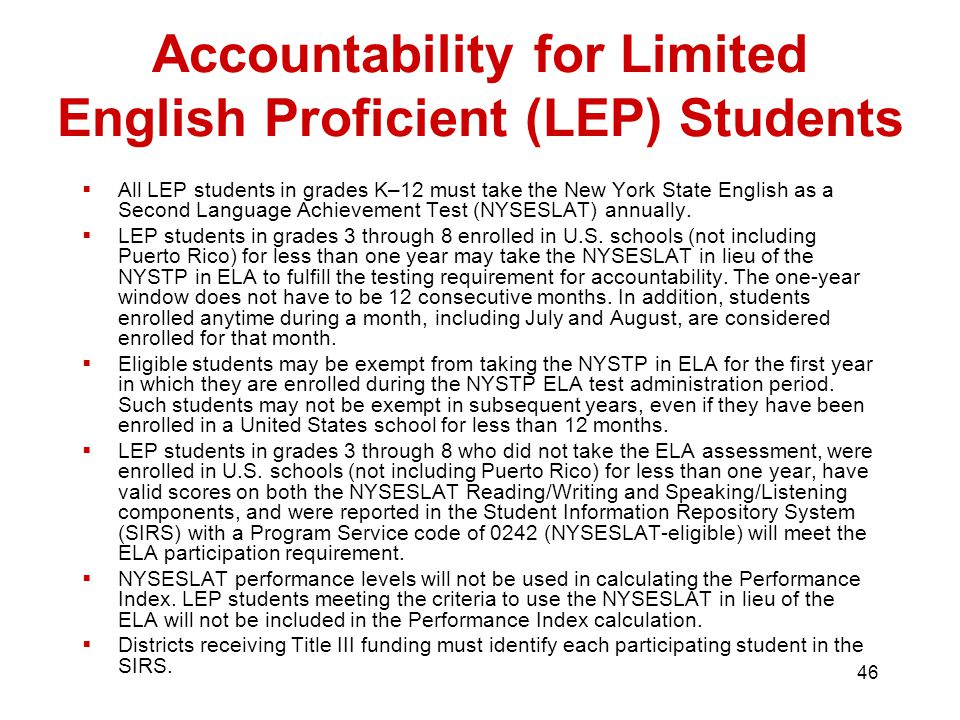 46 Accountability for Limited English Proficient (LEP) Students  All LEP students in grades K–12 must take the New York State English as a Second Language Achievement Test (NYSESLAT) annually.