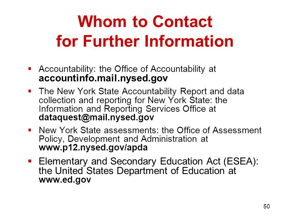 50  Accountability: the Office of Accountability at accountinfo.mail.nysed.gov  The New York State Accountability Report and data collection and reporting for New York State: the Information and Reporting Services Office at  New York State assessments: the Office of Assessment Policy, Development and Administration at    Elementary and Secondary Education Act (ESEA): the United States Department of Education at   Whom to Contact for Further Information