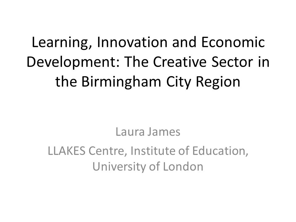 Learning, Innovation and Economic Development: The Creative Sector in the Birmingham City Region Laura James LLAKES Centre, Institute of Education, University of London