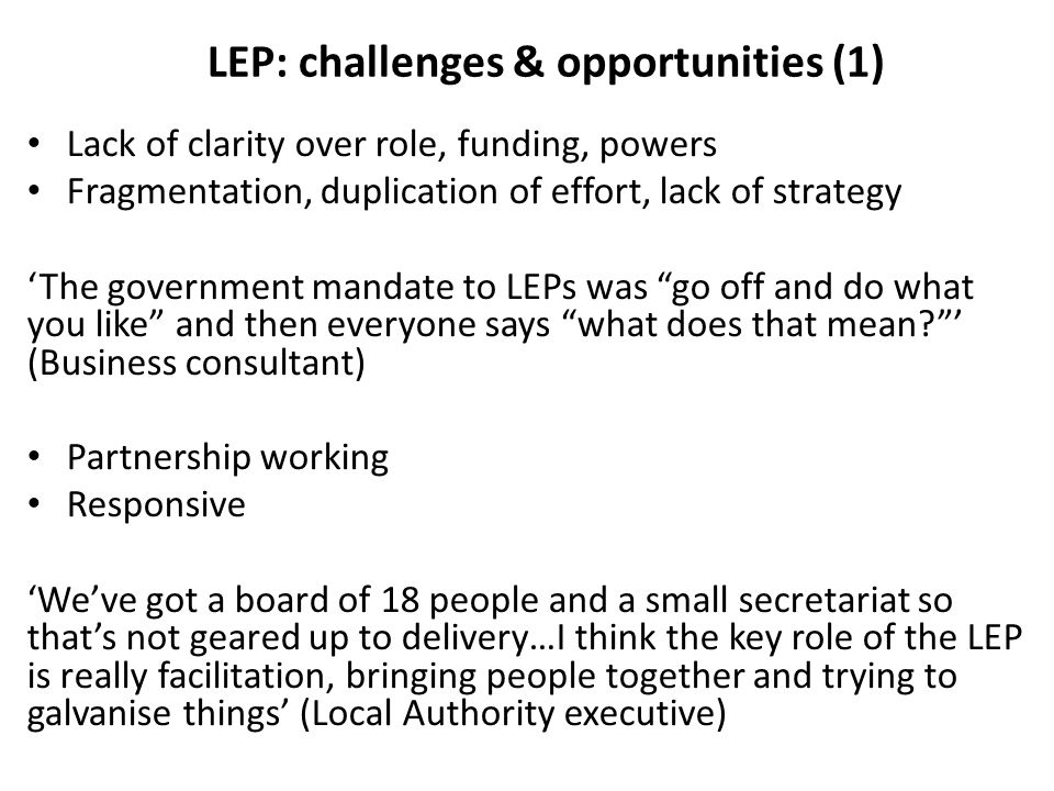 LEP: challenges & opportunities (1) Lack of clarity over role, funding, powers Fragmentation, duplication of effort, lack of strategy 'The government mandate to LEPs was go off and do what you like and then everyone says what does that mean ' (Business consultant) Partnership working Responsive 'We've got a board of 18 people and a small secretariat so that's not geared up to delivery…I think the key role of the LEP is really facilitation, bringing people together and trying to galvanise things' (Local Authority executive)
