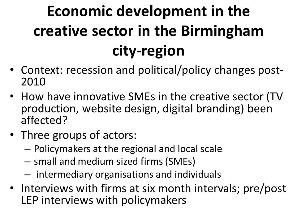 Economic development in the creative sector in the Birmingham city-region Context: recession and political/policy changes post How have innovative SMEs in the creative sector (TV production, website design, digital branding) been affected.