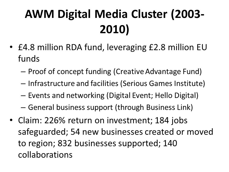 AWM Digital Media Cluster ( ) £4.8 million RDA fund, leveraging £2.8 million EU funds – Proof of concept funding (Creative Advantage Fund) – Infrastructure and facilities (Serious Games Institute) – Events and networking (Digital Event; Hello Digital) – General business support (through Business Link) Claim: 226% return on investment; 184 jobs safeguarded; 54 new businesses created or moved to region; 832 businesses supported; 140 collaborations