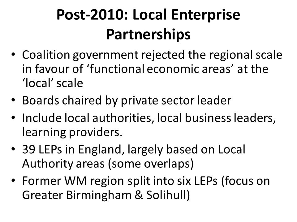 Post-2010: Local Enterprise Partnerships Coalition government rejected the regional scale in favour of 'functional economic areas' at the 'local' scale Boards chaired by private sector leader Include local authorities, local business leaders, learning providers.