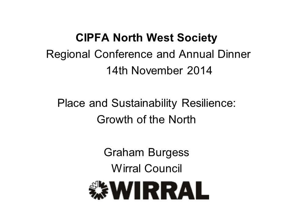 CIPFA North West Society Regional Conference and Annual Dinner 14th November 2014 Place and Sustainability Resilience: Growth of the North Graham Burgess Wirral Council