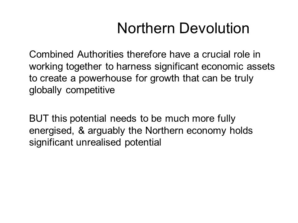 Northern Devolution Combined Authorities therefore have a crucial role in working together to harness significant economic assets to create a powerhouse for growth that can be truly globally competitive BUT this potential needs to be much more fully energised, & arguably the Northern economy holds significant unrealised potential