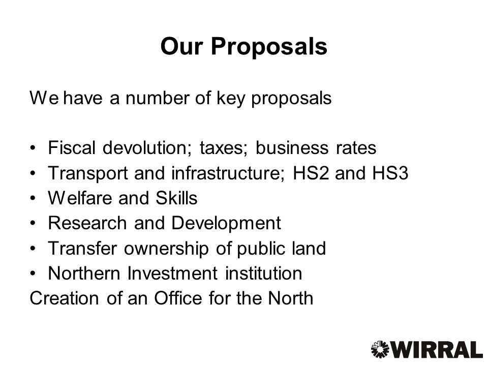 Our Proposals We have a number of key proposals Fiscal devolution; taxes; business rates Transport and infrastructure; HS2 and HS3 Welfare and Skills Research and Development Transfer ownership of public land Northern Investment institution Creation of an Office for the North
