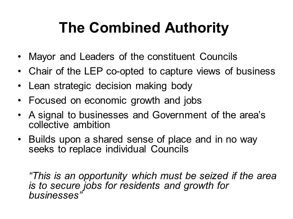The Combined Authority Mayor and Leaders of the constituent Councils Chair of the LEP co-opted to capture views of business Lean strategic decision making body Focused on economic growth and jobs A signal to businesses and Government of the area's collective ambition Builds upon a shared sense of place and in no way seeks to replace individual Councils This is an opportunity which must be seized if the area is to secure jobs for residents and growth for businesses