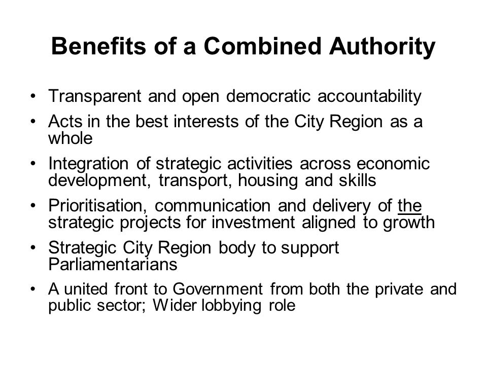 Benefits of a Combined Authority Transparent and open democratic accountability Acts in the best interests of the City Region as a whole Integration of strategic activities across economic development, transport, housing and skills Prioritisation, communication and delivery of the strategic projects for investment aligned to growth Strategic City Region body to support Parliamentarians A united front to Government from both the private and public sector; Wider lobbying role