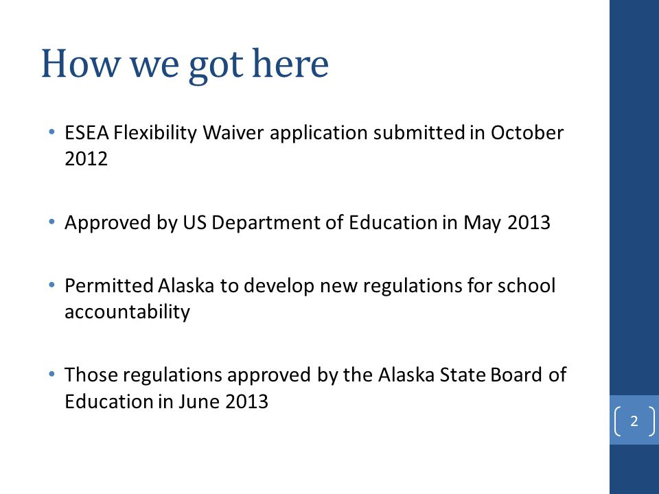 How we got here ESEA Flexibility Waiver application submitted in October 2012 Approved by US Department of Education in May 2013 Permitted Alaska to develop new regulations for school accountability Those regulations approved by the Alaska State Board of Education in June