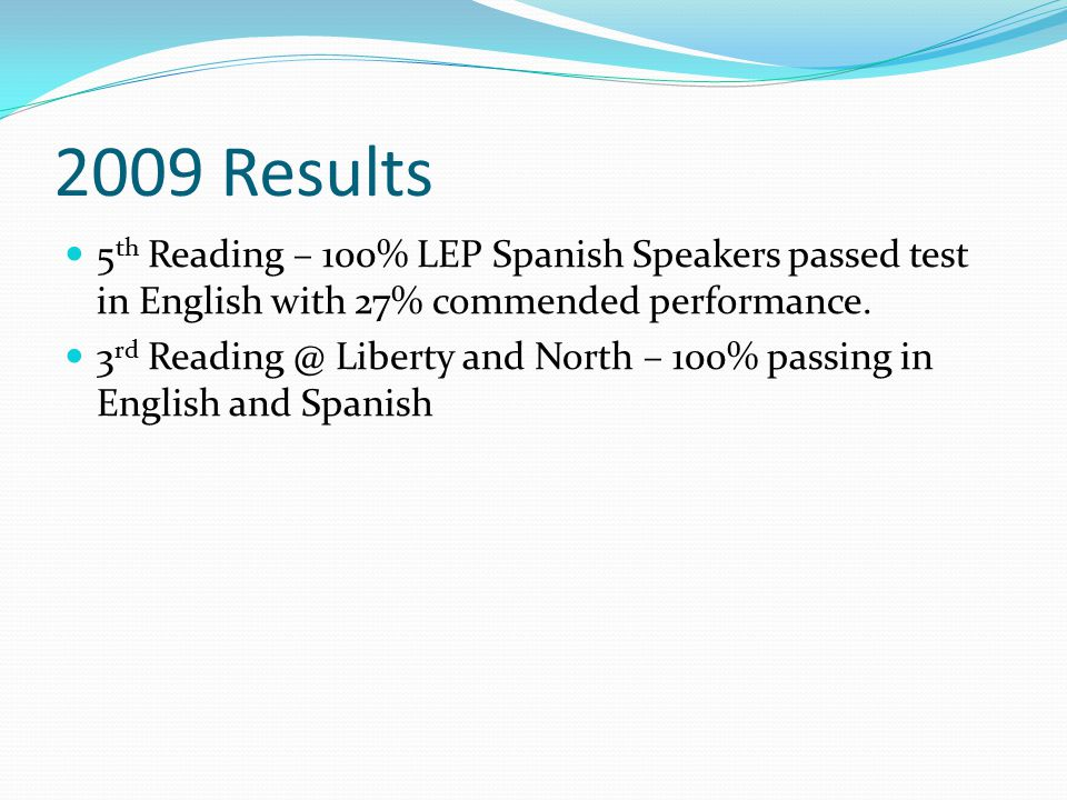 2009 Results 5 th Reading – 100% LEP Spanish Speakers passed test in English with 27% commended performance.