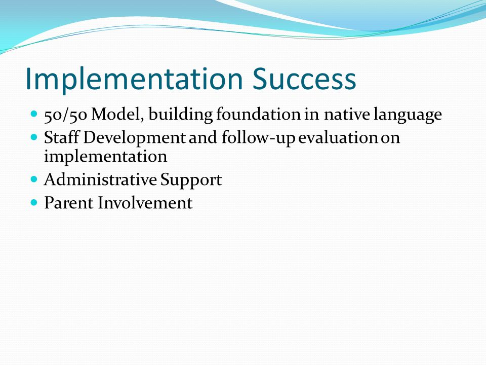 Implementation Success 50/50 Model, building foundation in native language Staff Development and follow-up evaluation on implementation Administrative Support Parent Involvement