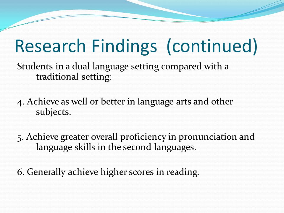 Research Findings (continued) Students in a dual language setting compared with a traditional setting: 4.