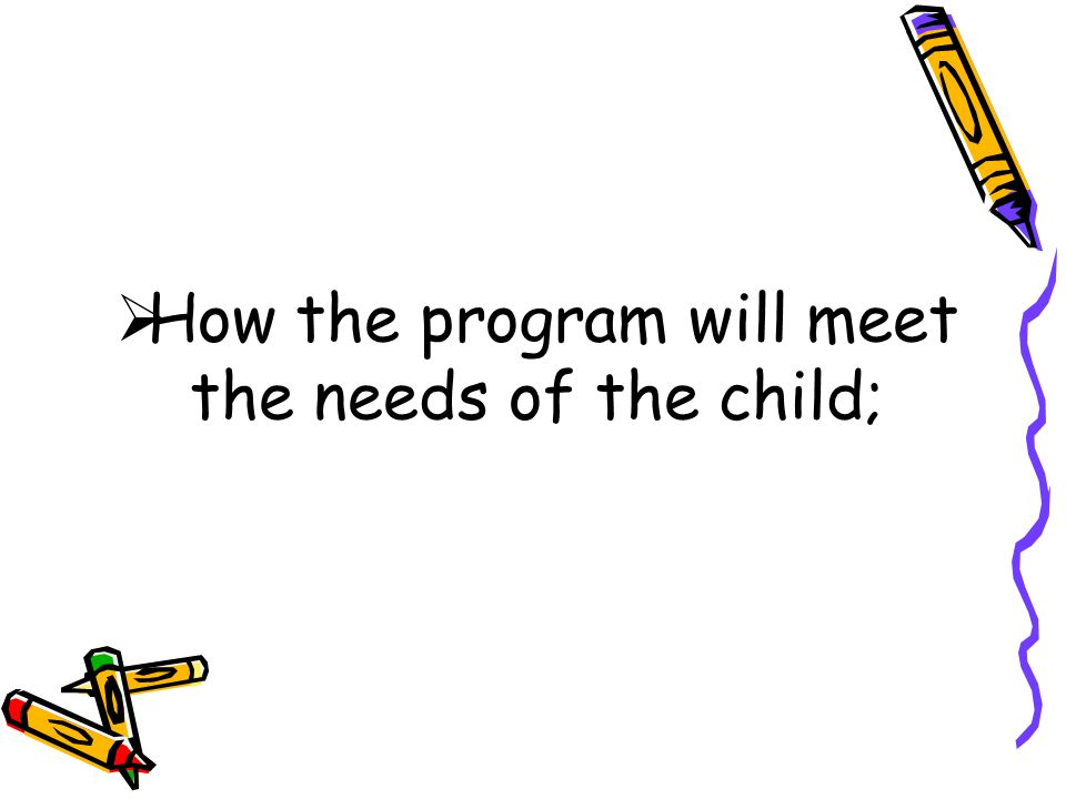  How the program will meet the needs of the child;