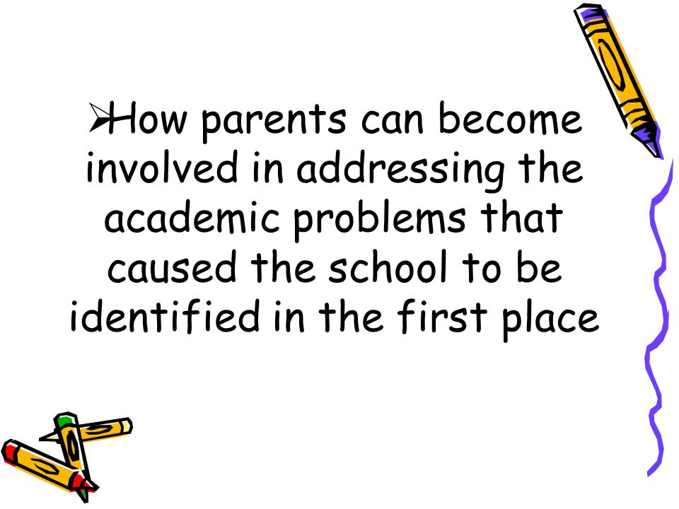  How parents can become involved in addressing the academic problems that caused the school to be identified in the first place