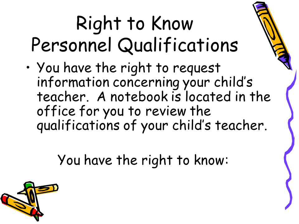 Right to Know Personnel Qualifications You have the right to request information concerning your child's teacher.