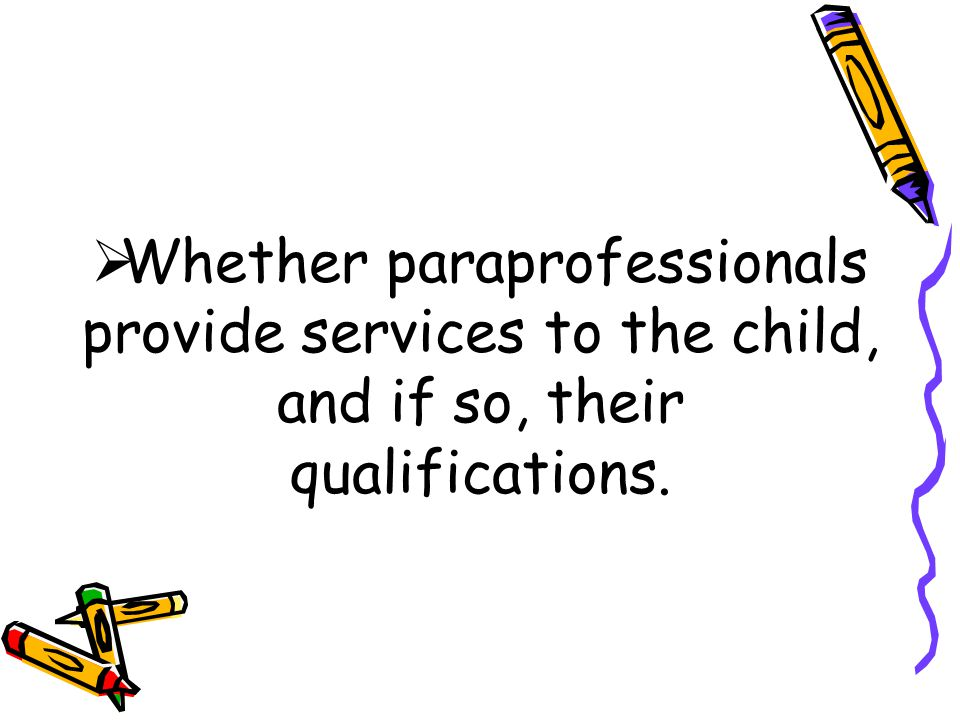  Whether paraprofessionals provide services to the child, and if so, their qualifications.