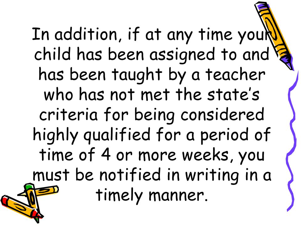 In addition, if at any time your child has been assigned to and has been taught by a teacher who has not met the state's criteria for being considered highly qualified for a period of time of 4 or more weeks, you must be notified in writing in a timely manner.