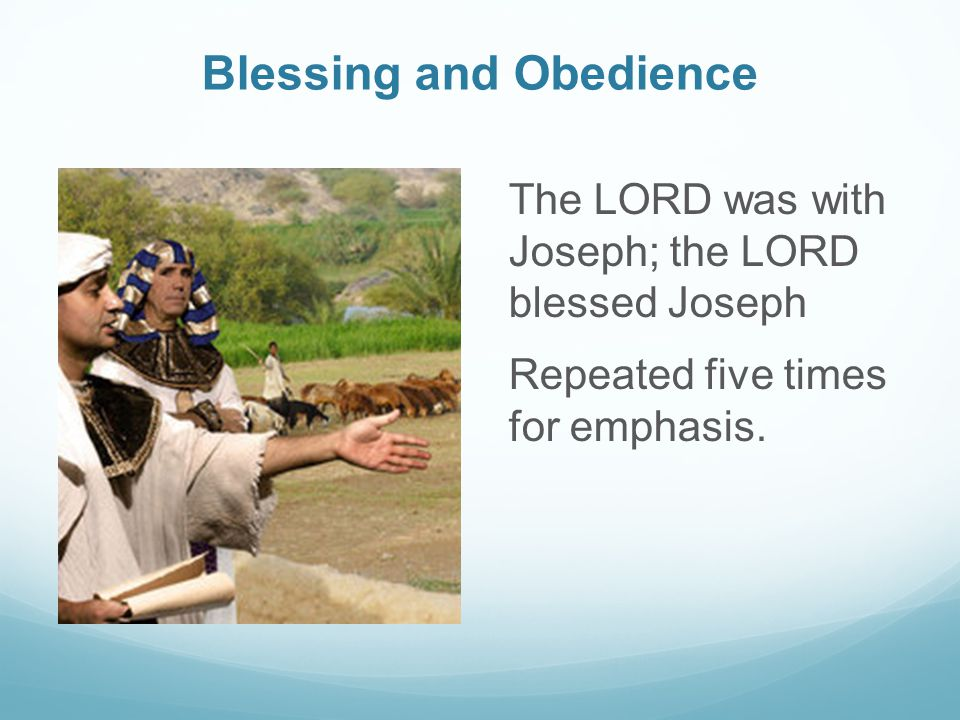 Blessing and Obedience The LORD was with Joseph; the LORD blessed Joseph Repeated five times for emphasis.