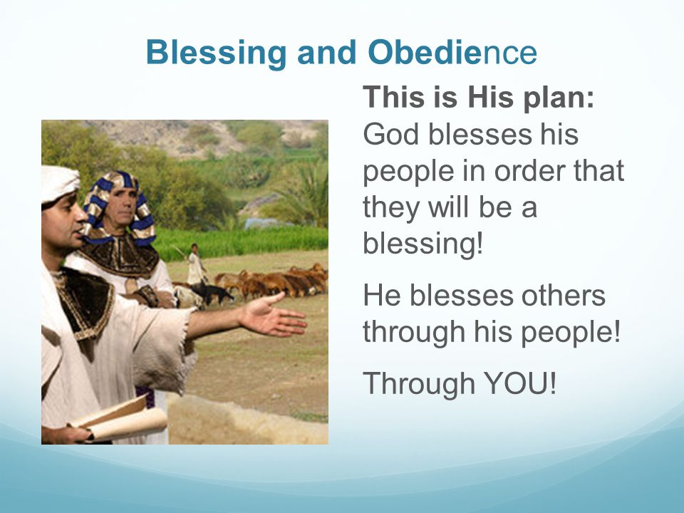 Blessing and Obedience This is His plan: God blesses his people in order that they will be a blessing.