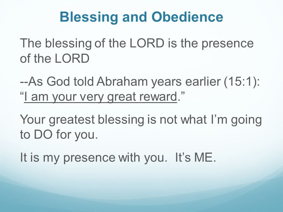 Blessing and Obedience The blessing of the LORD is the presence of the LORD --As God told Abraham years earlier (15:1): I am your very great reward. Your greatest blessing is not what I'm going to DO for you.
