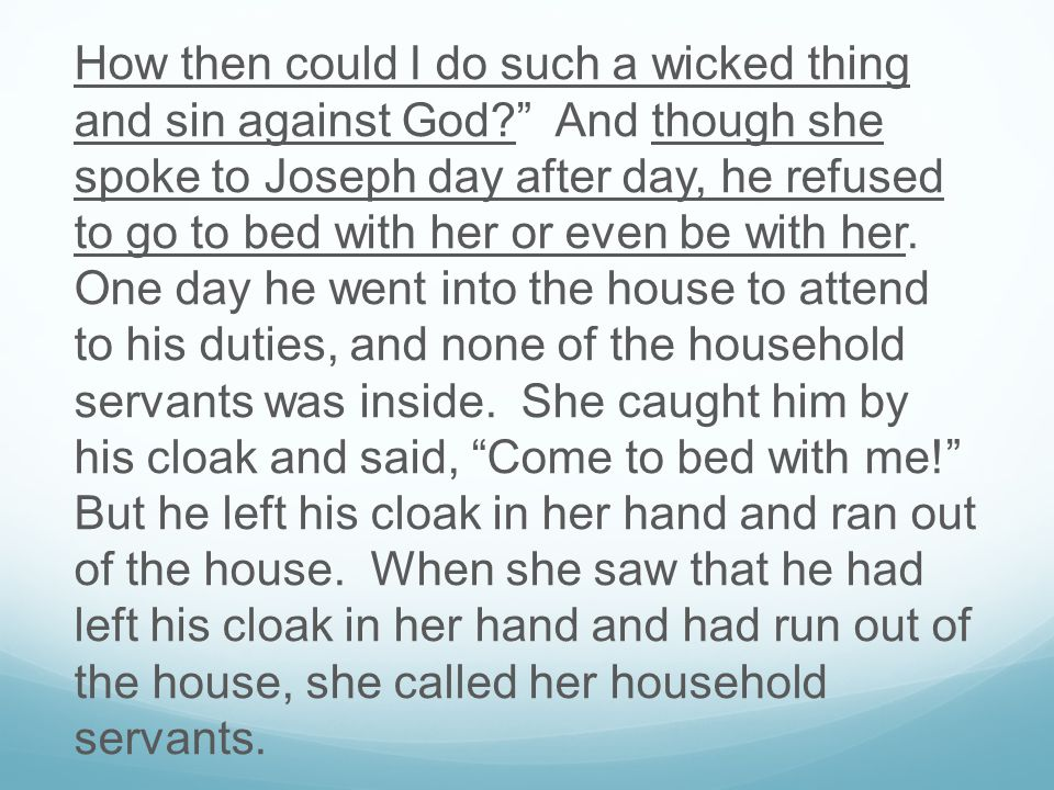 How then could I do such a wicked thing and sin against God And though she spoke to Joseph day after day, he refused to go to bed with her or even be with her.