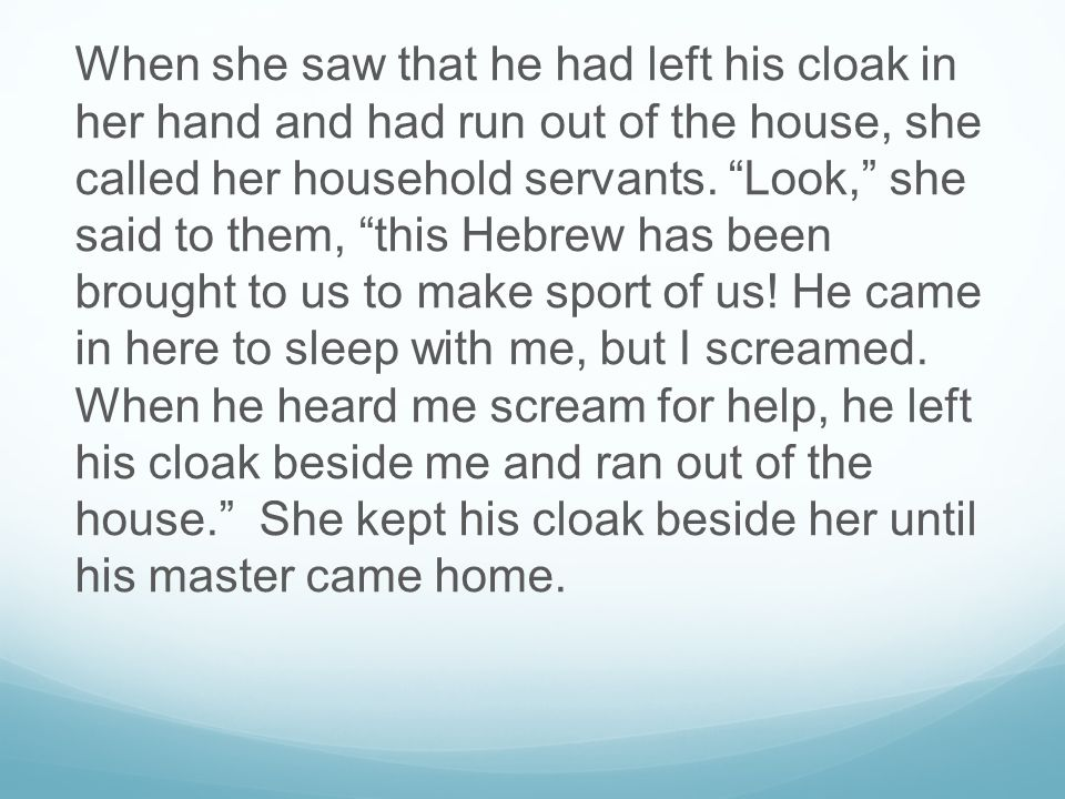 When she saw that he had left his cloak in her hand and had run out of the house, she called her household servants.