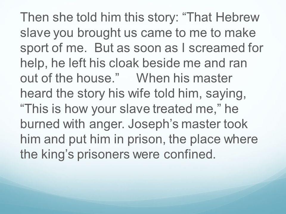 Then she told him this story: That Hebrew slave you brought us came to me to make sport of me.