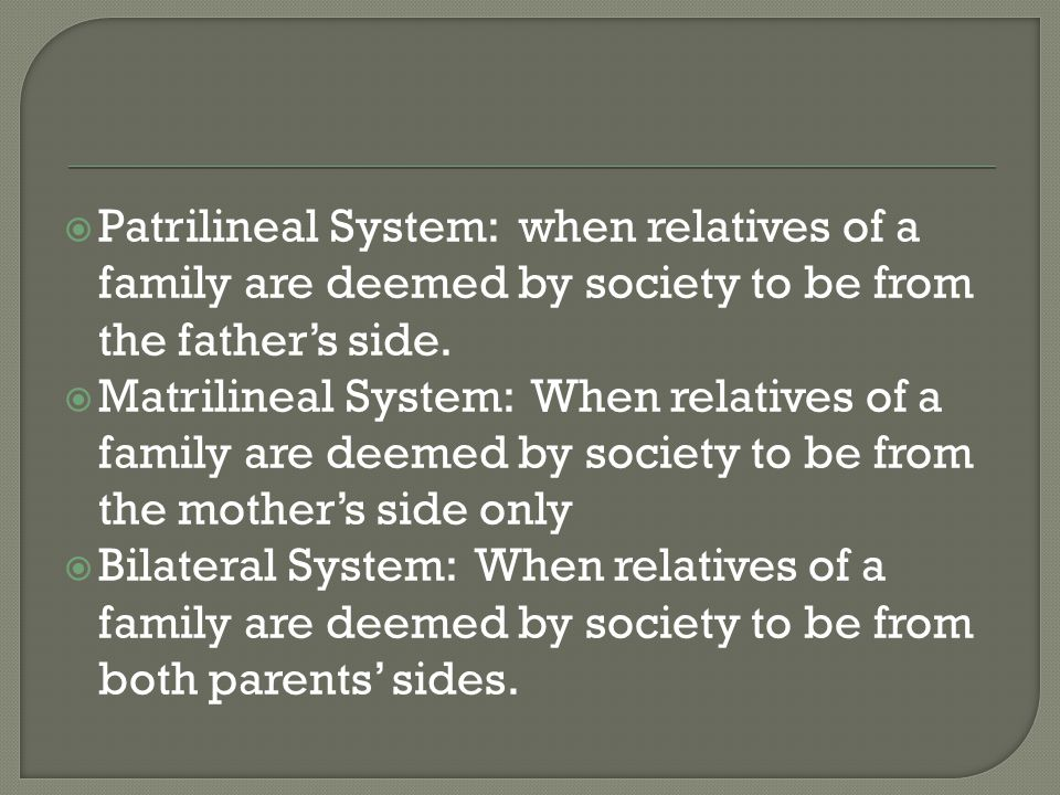  Patrilineal System: when relatives of a family are deemed by society to be from the father's side.