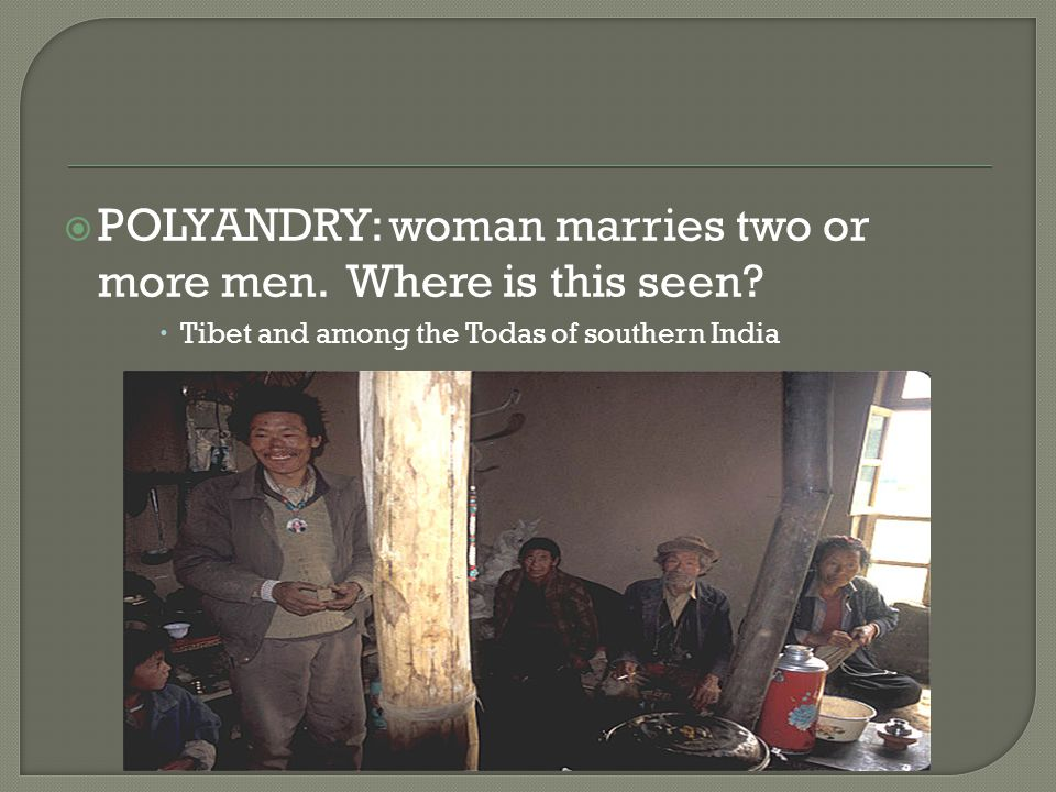  POLYANDRY: woman marries two or more men. Where is this seen.