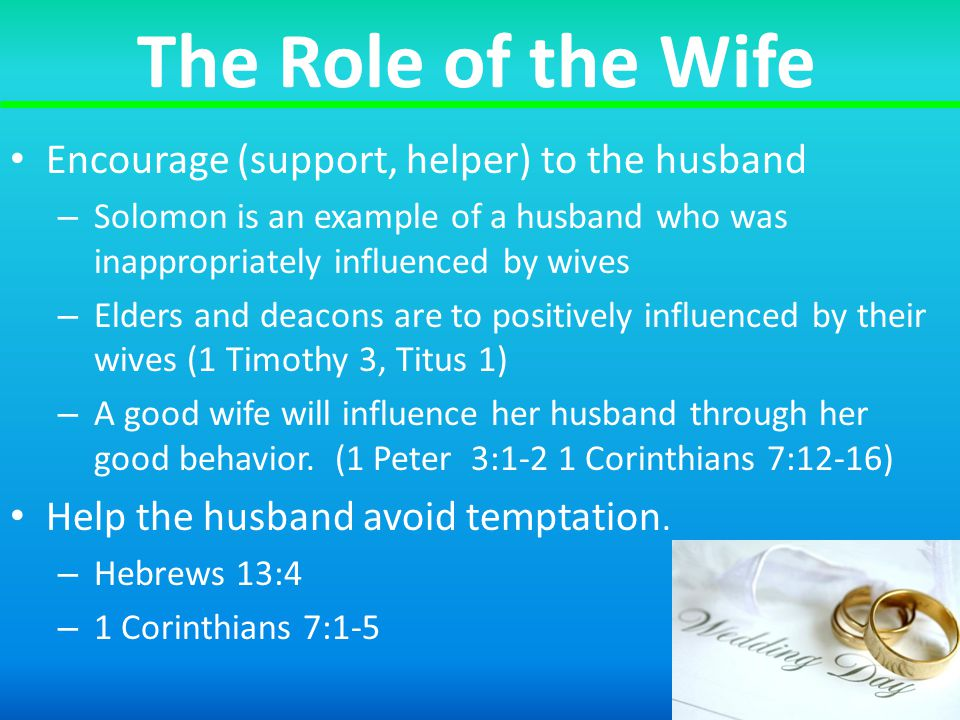 The Role of the Wife Encourage (support, helper) to the husband – Solomon is an example of a husband who was inappropriately influenced by wives – Elders and deacons are to positively influenced by their wives (1 Timothy 3, Titus 1) – A good wife will influence her husband through her good behavior.