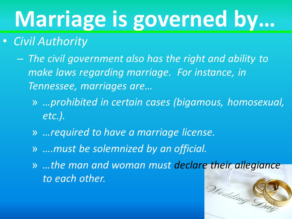 Marriage is governed by… Civil Authority – The civil government also has the right and ability to make laws regarding marriage.