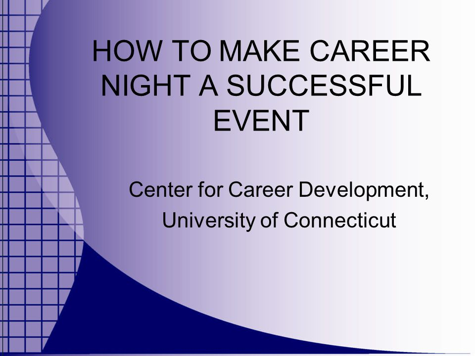 HOW TO MAKE CAREER NIGHT A SUCCESSFUL EVENT Center for Career Development, University of Connecticut
