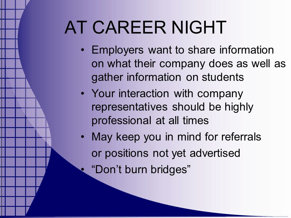 AT CAREER NIGHT Employers want to share information on what their company does as well as gather information on students Your interaction with company representatives should be highly professional at all times May keep you in mind for referrals or positions not yet advertised Don't burn bridges