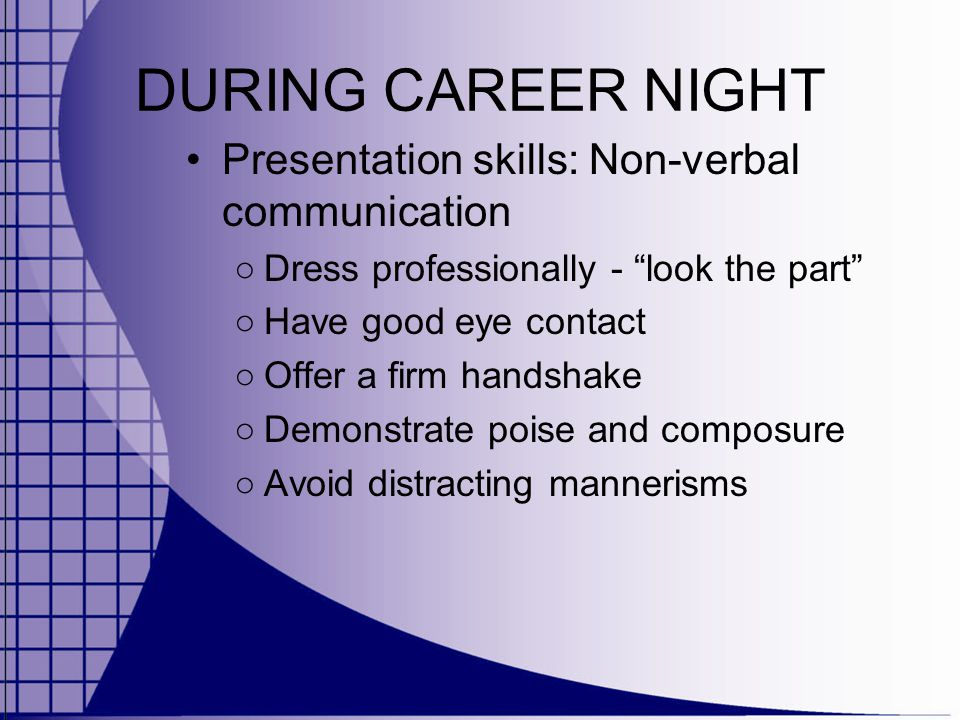 DURING CAREER NIGHT Presentation skills: Non-verbal communication ○ Dress professionally - look the part ○ Have good eye contact ○ Offer a firm handshake ○ Demonstrate poise and composure ○ Avoid distracting mannerisms