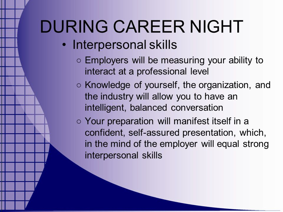 DURING CAREER NIGHT Interpersonal skills ○ Employers will be measuring your ability to interact at a professional level ○ Knowledge of yourself, the organization, and the industry will allow you to have an intelligent, balanced conversation ○ Your preparation will manifest itself in a confident, self-assured presentation, which, in the mind of the employer will equal strong interpersonal skills